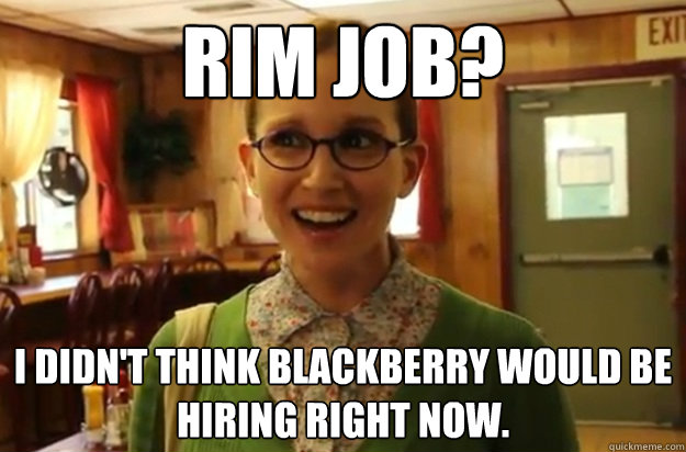 rim job i didnt think blackberry would be hiring right now - Sexually Oblivious Female