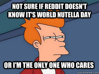 not sure if reddit doesnt know its world nutella day or i - Notsureif