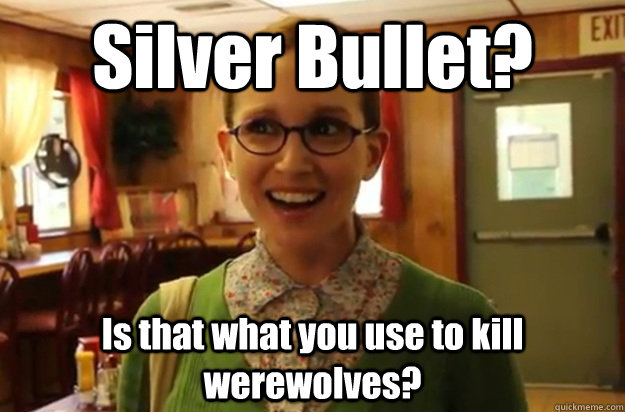 silver bullet is that what you use to kill werewolves  - Sexually Oblivious Female