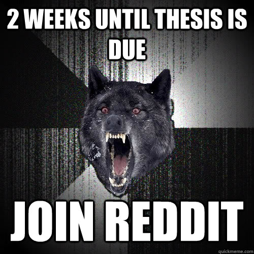 2 weeks until thesis is due join reddit - insanitywolf