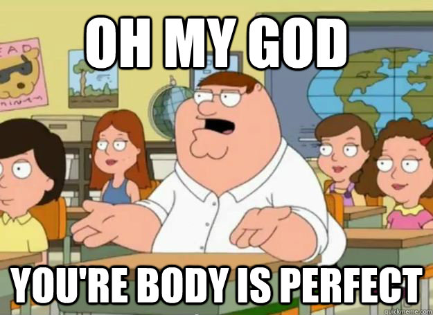 oh my god youre body is perfect - Peter Griffin Oh my god who the hell cares