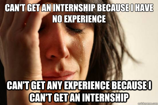 cant get an internship because i have no experience cant g - First World Problems