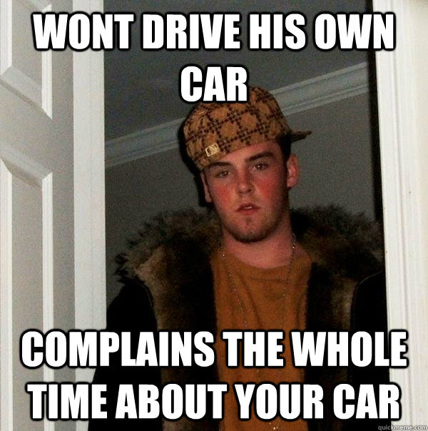 wont drive his own car complains the whole time about your  - Scumbag Steve