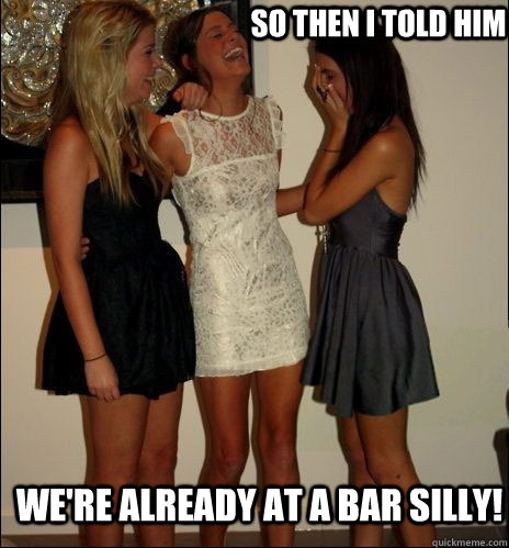 so then i told him were already at a bar silly - Vindictive Girls