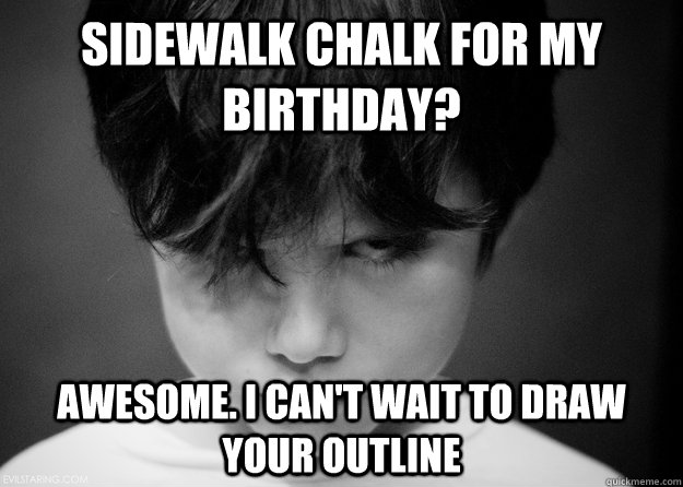 sidewalk chalk for my birthday awesome i cant wait to dra - Evil Disappointed Boy