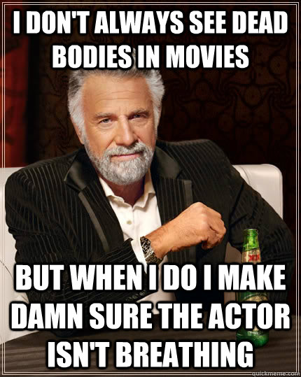 i dont always see dead bodies in movies but when i do i mak - The Most Interesting Man In The World