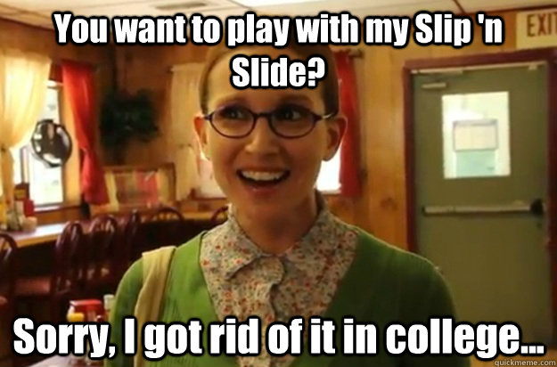 you want to play with my slip n slide sorry i got rid of  - Sexually Oblivious Female