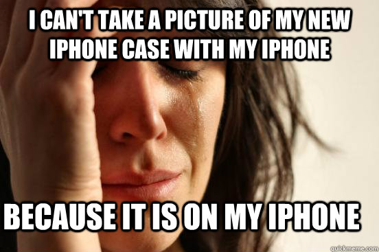 i cant take a picture of my new iphone case with my iphone  - First World Problems