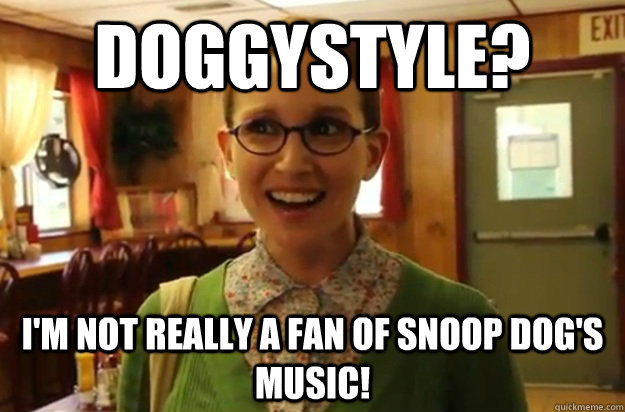 doggystyle im not really a fan of snoop dogs music - Sexually Oblivious Female