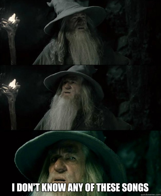 I dont know any of these songs - Confused Gandalf