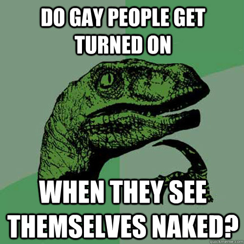 do gay people get turned on when they see themselves naked - Philosoraptor