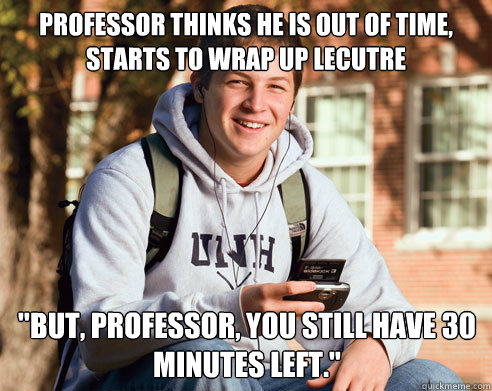 professor thinks he is out of time starts to wrap up lecutr - College Freshman