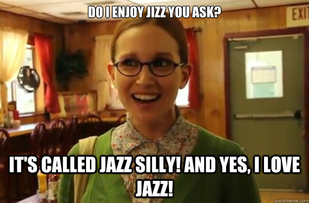do i enjoy jizz you ask its called jazz silly and yes i  - Sexually Oblivious Female