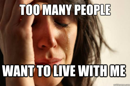 too many people want to live with me - FirstWorldProblems