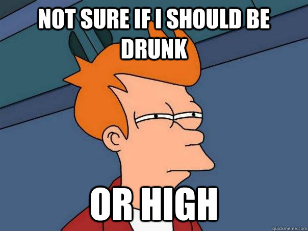 not sure if i should be drunk or high - FuturamaFry