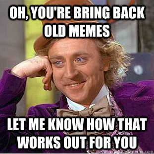 oh youre bring back old memes let me know how that works o - Condescending Wonka