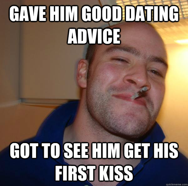 gave him good dating advice got to see him get his first kis - Good Guy Greg
