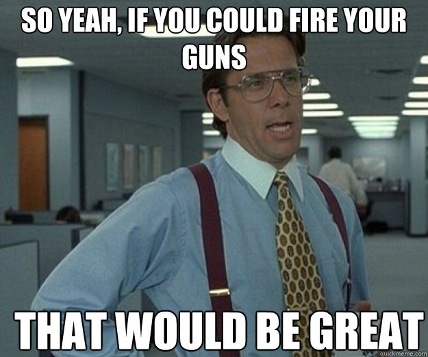 so yeah if you could fire your guns that would be great - that would be great