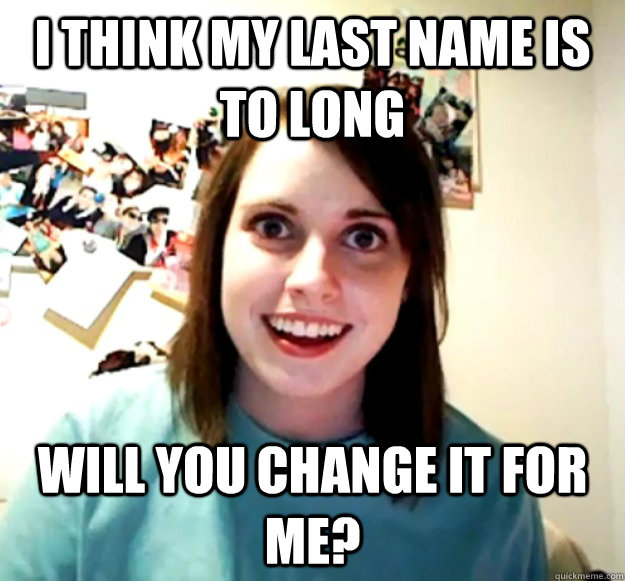 i think my last name is to long will you change it for me - Overly Attached Girlfriend