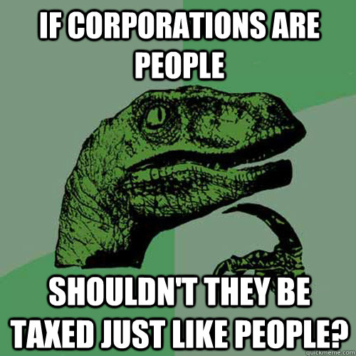 if corporations are people shouldnt they be taxed just like - Philosoraptor