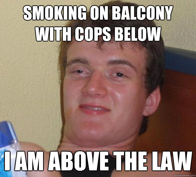 smoking on balcony with cops below i am above the law - 10 Guy