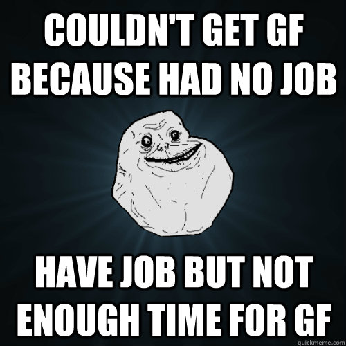 couldnt get gf because had no job have job but not enough t - Forever Alone