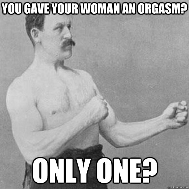 you gave your woman an orgasm only one  - overly manly man