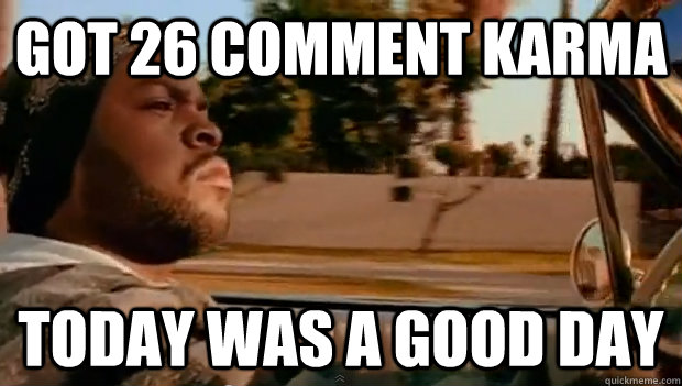 got 26 comment karma today was a good day - Today was a good day