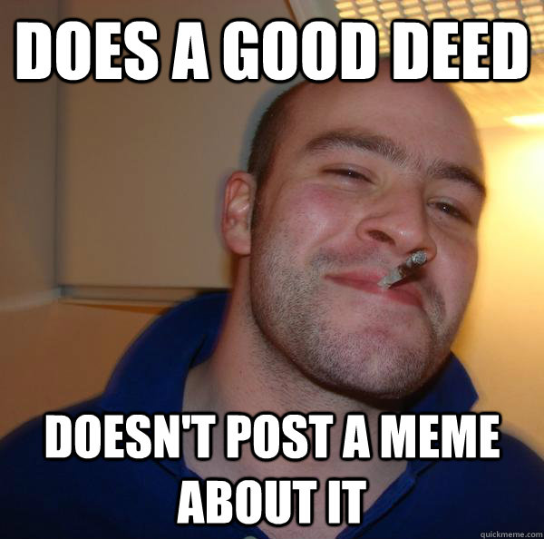 does a good deed doesnt post a meme about it - Good Guy Greg