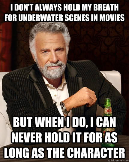 i dont always hold my breath for underwater scenes in movie - The Most Interesting Man In The World