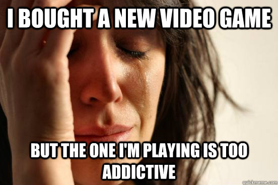 i bought a new video game but the one im playing is too add - First World Problems