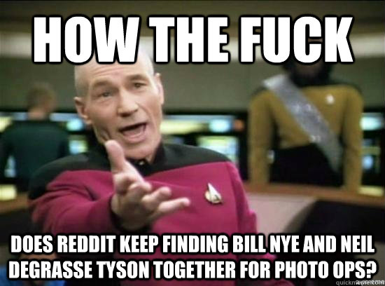 how the fuck does reddit keep finding bill nye and neil degr - Annoyed Picard HD