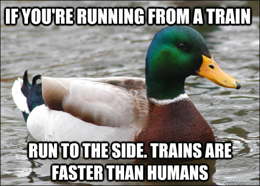 if youre running from a train run to the side trains are f - Actual Advice Mallard