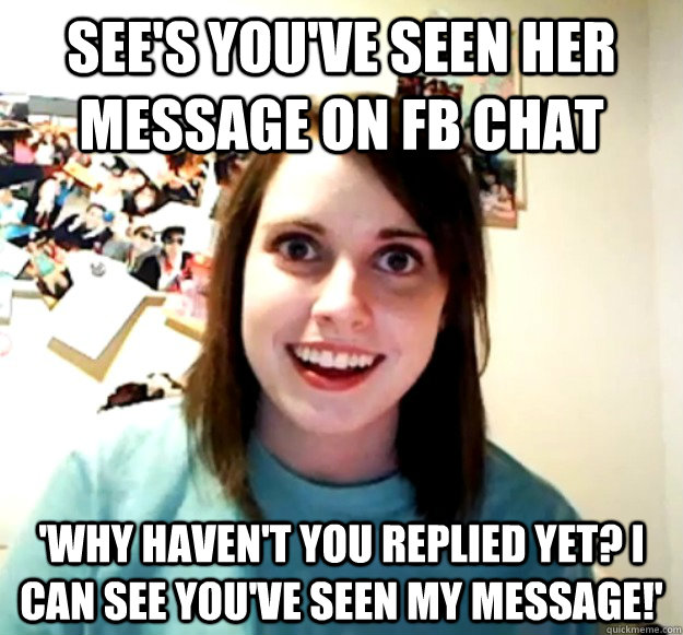 sees youve seen her message on fb chat why havent you re - Overly Attached Girlfriend