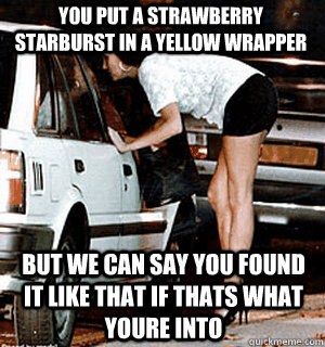 you put a strawberry starburst in a yellow wrapper but we ca - Karma Whore