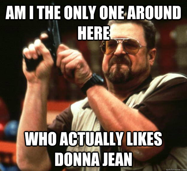 am i the only one around here who actually likes donna jean - Angry Walter