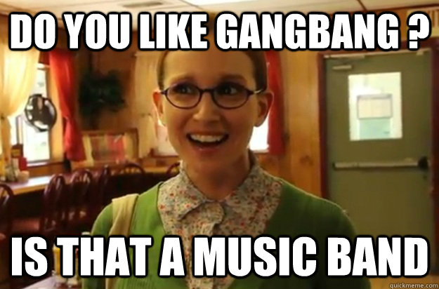 do you like gangbang is that a music band - Sexually Oblivious Female