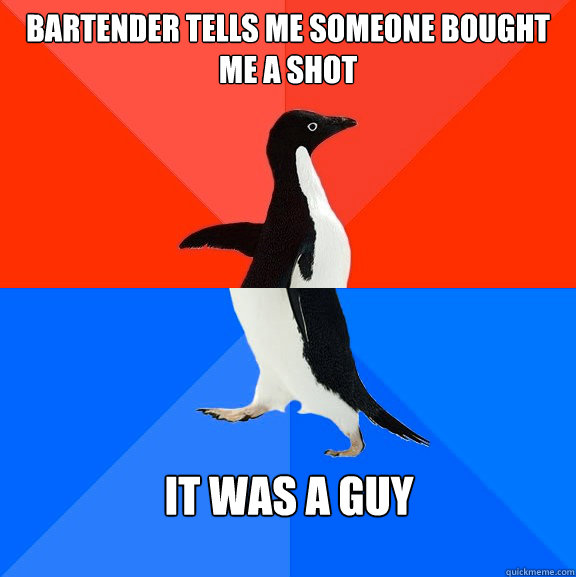 bartender tells me someone bought me a shot it was a guy - Socially Awesome Awkward Penguin