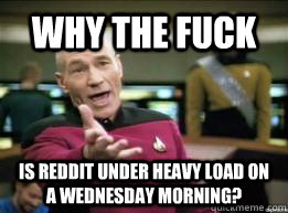 why the fuck is reddit under heavy load on a wednesday morn - 