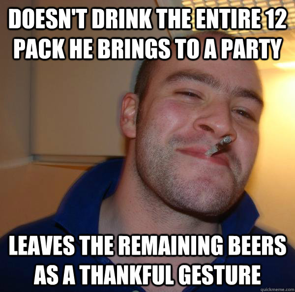 doesnt drink the entire 12 pack he brings to a party leaves - Good Guy Greg