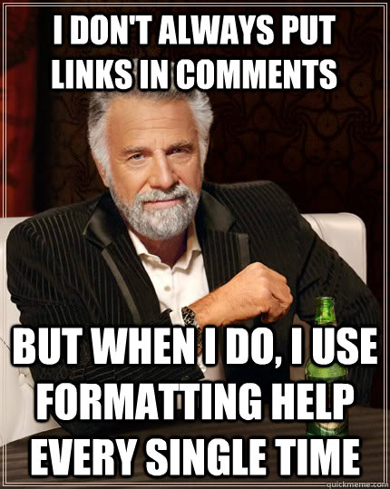 i dont always put links in comments but when i do i use fo - The Most Interesting Man In The World