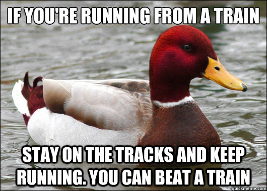 if youre running from a train stay on the tracks and keep  - Malicious Advice Mallard