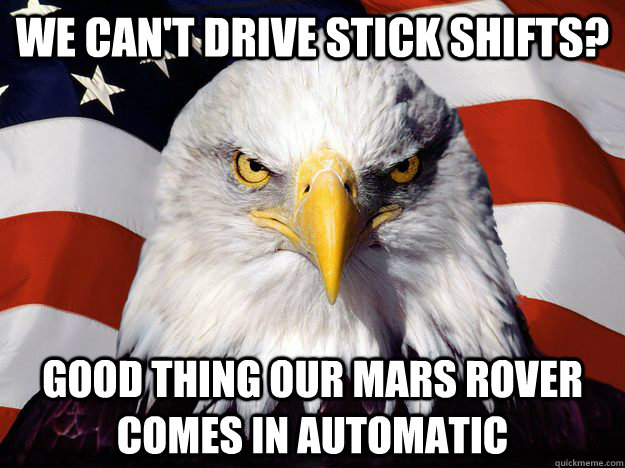 we cant drive stick shifts good thing our mars rover comes - One-up America