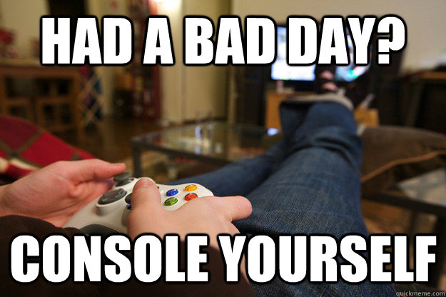 had a bad day console yourself - Playing Xbox