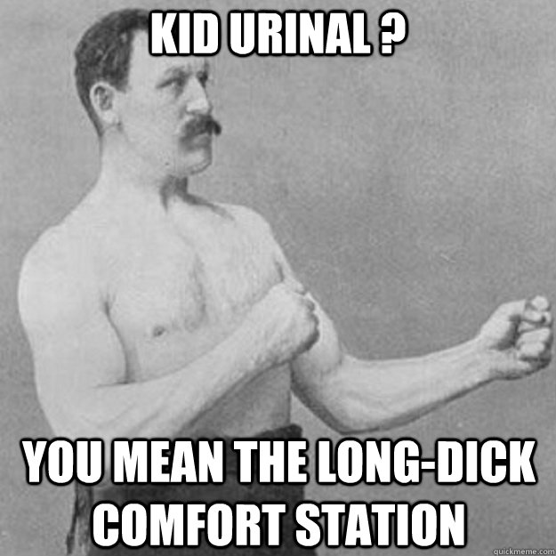 kid urinal you mean the longdick comfort station  - overly manly man