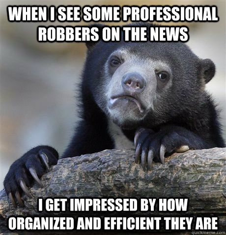 when i see some professional robbers on the news i get impre - Confession Bear