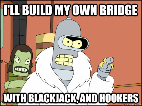 ill build my own bridge with blackjack and hookers - Blackjack Bender