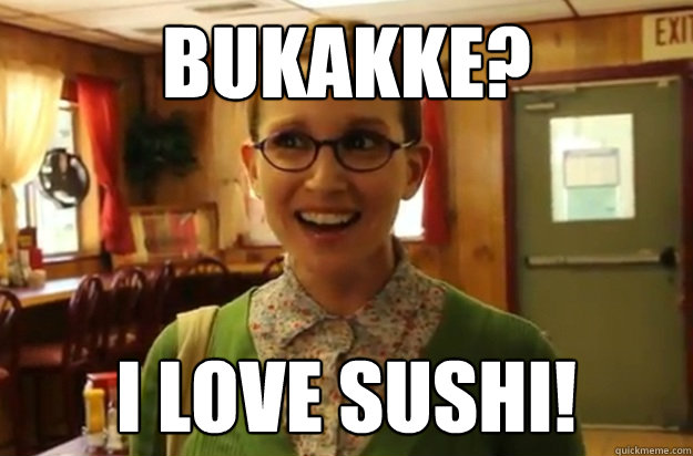 bukakke i love sushi - Sexually Oblivious Female