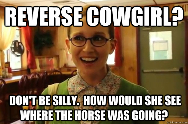 reverse cowgirl dont be silly how would she see where  - Sexually Oblivious Female