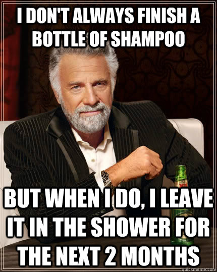 i dont always finish a bottle of shampoo but when i do i l - The Most Interesting Man In The World